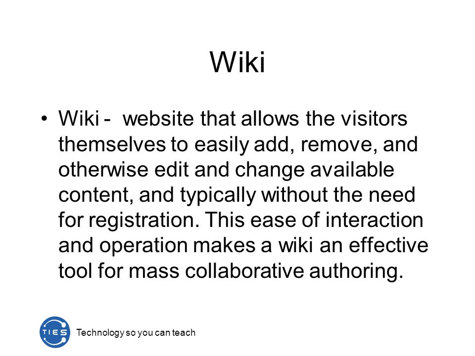Wiki Wiki - website that allows the visitors themselves to easily add, remove, and otherwise edit and change available content, and typically without the need for registration.