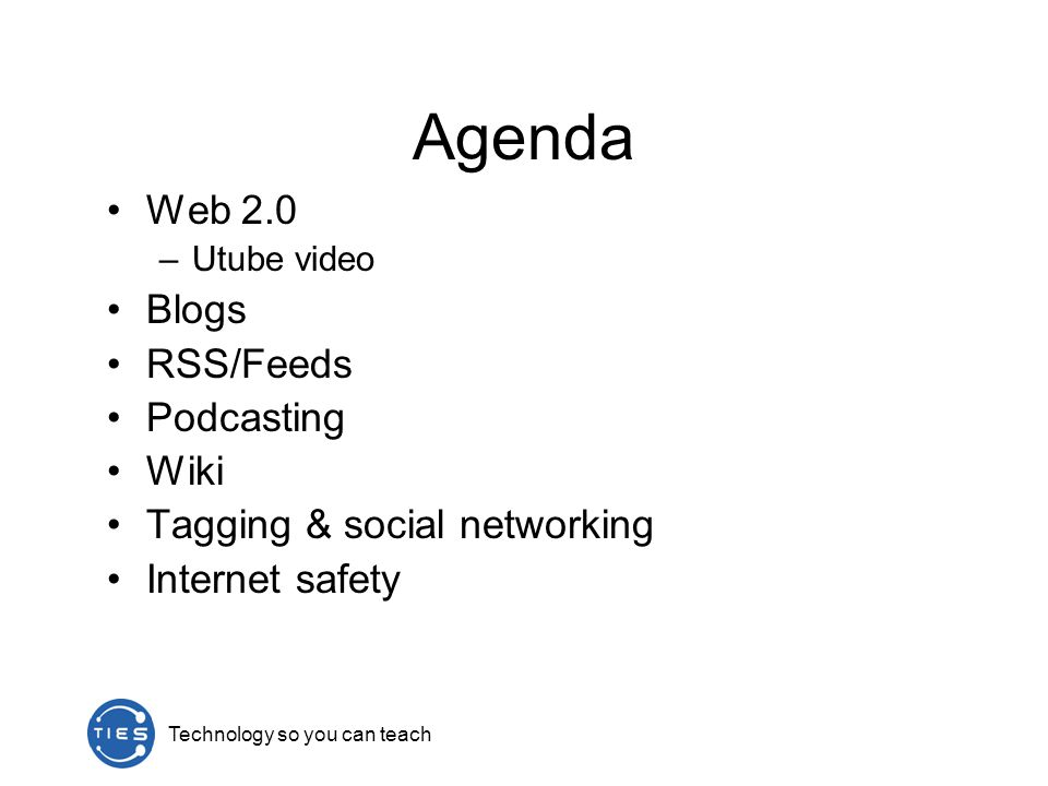 Technology so you can teach Agenda Web 2.0 –Utube video Blogs RSS/Feeds Podcasting Wiki Tagging & social networking Internet safety