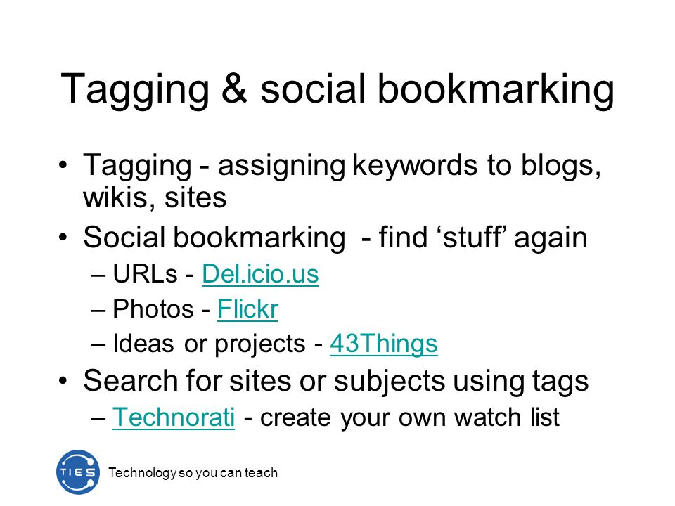 Tagging & social bookmarking Tagging - assigning keywords to blogs, wikis, sites Social bookmarking - find 'stuff' again –URLs - Del.icio.usDel.icio.us –Photos - FlickrFlickr –Ideas or projects - 43Things43Things Search for sites or subjects using tags –Technorati - create your own watch listTechnorati
