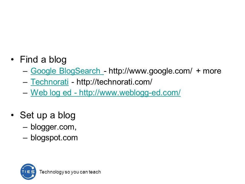 Find a blog –Google BlogSearch - http://www.google.com/ + moreGoogle BlogSearch –Technorati - http://technorati.com/Technorati –Web log ed - http://www.weblogg-ed.com/Web log ed - http://www.weblogg-ed.com/ Set up a blog –blogger.com, –blogspot.com