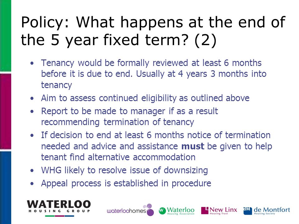Policy: What happens at the end of the 5 year fixed term? (2) Tenancy would be formally reviewed at least 6 months before it is due to end. Usually at