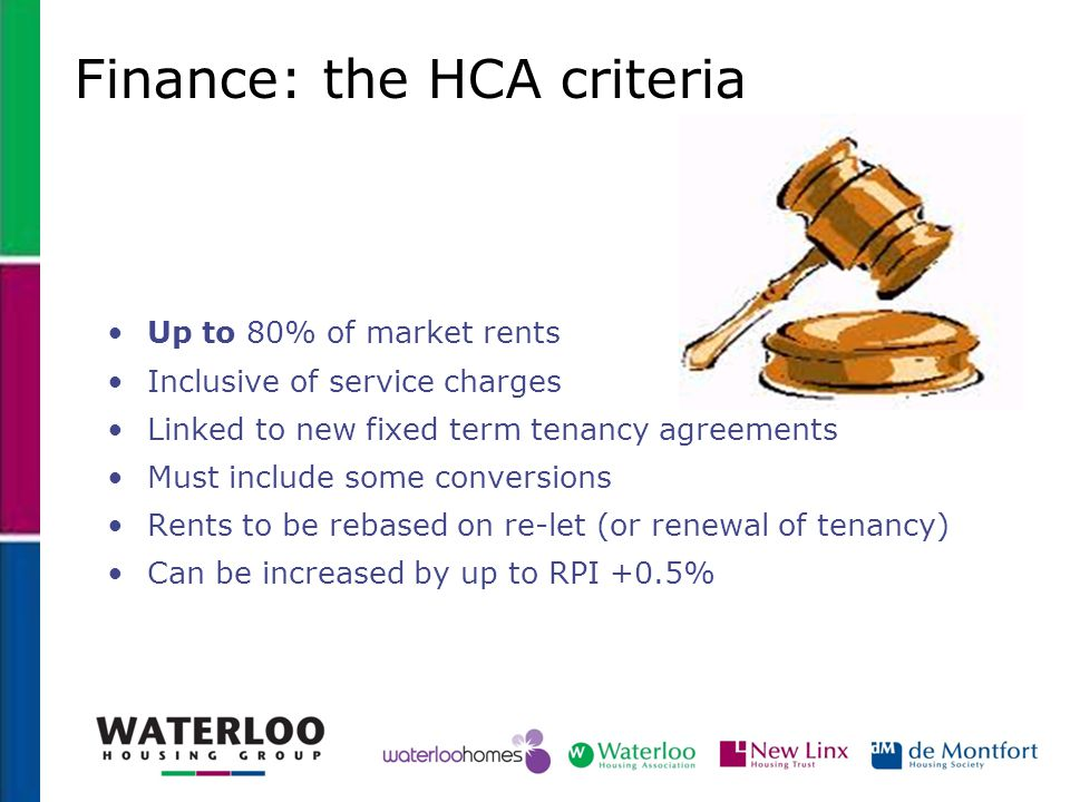 Finance: the HCA criteria Up to 80% of market rents Inclusive of service charges Linked to new fixed term tenancy agreements Must include some convers