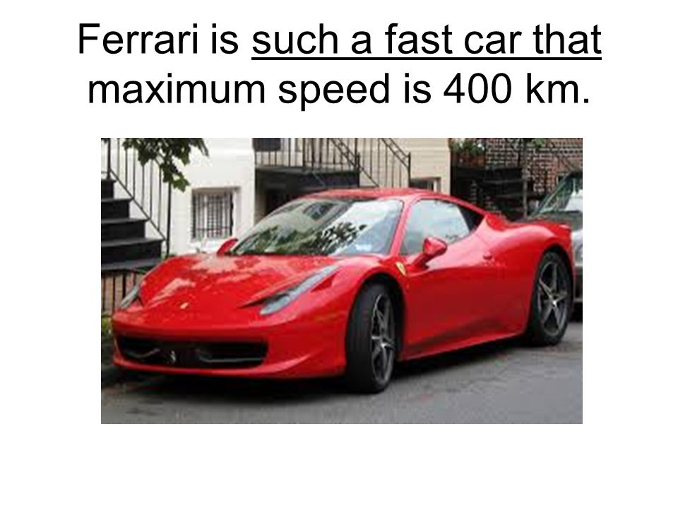 Ferrari is such a fast car that maximum speed is 400 km.