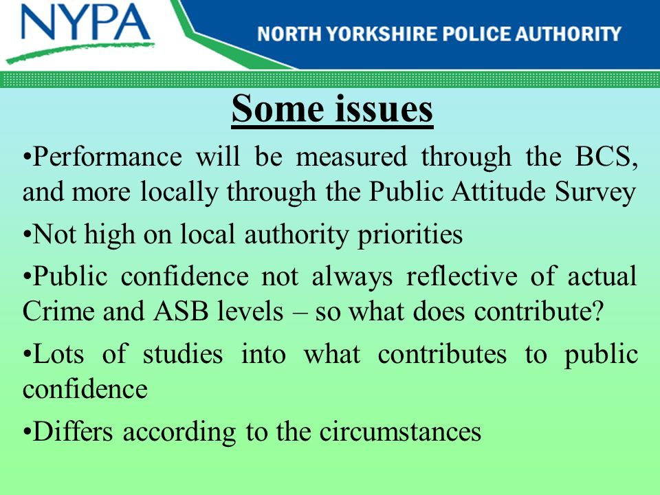 Some issues Performance will be measured through the BCS, and more locally through the Public Attitude Survey Not high on local authority priorities Public confidence not always reflective of actual Crime and ASB levels – so what does contribute.