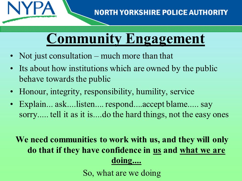 Community Engagement Not just consultation – much more than that Its about how institutions which are owned by the public behave towards the public Ho