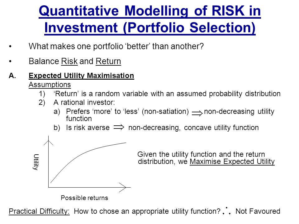 Quantitative Modelling of RISK in Investment (Portfolio Selection) What makes one portfolio 'better' than another? Balance Risk and Return A.Expected