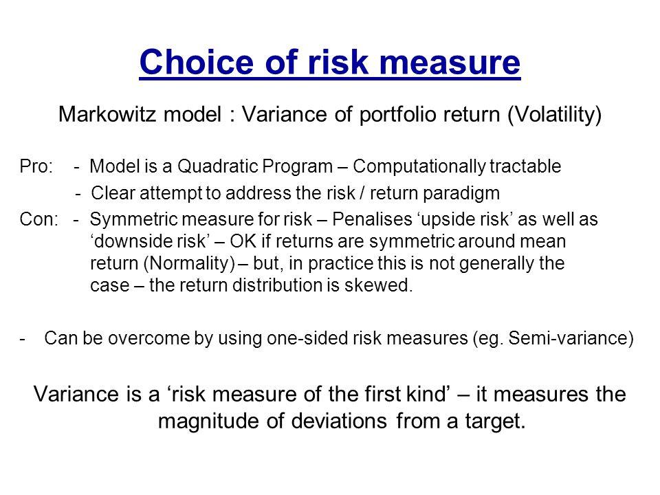 Choice of risk measure Markowitz model : Variance of portfolio return (Volatility) Pro: - Model is a Quadratic Program – Computationally tractable - C