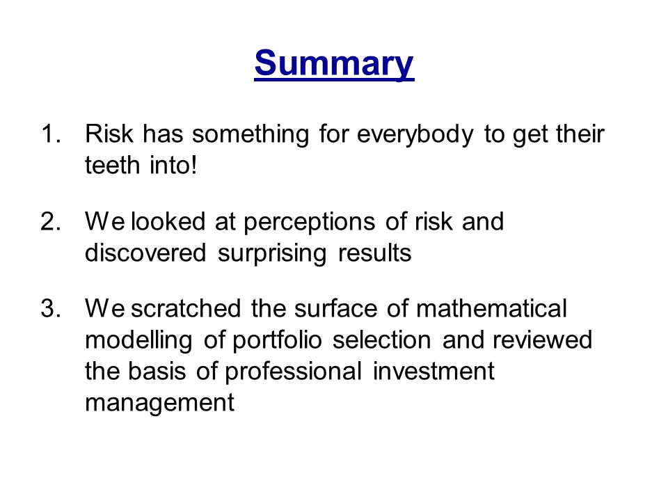 Summary 1.Risk has something for everybody to get their teeth into! 2.We looked at perceptions of risk and discovered surprising results 3.We scratche