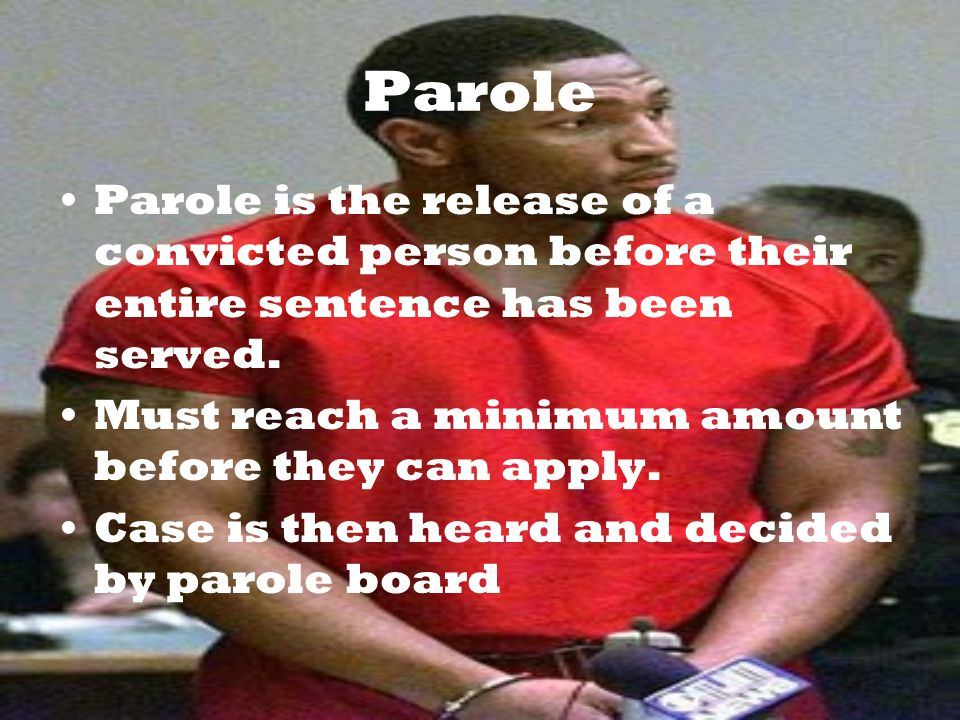 Parole Parole is the release of a convicted person before their entire sentence has been served.