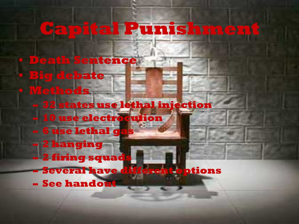Capital Punishment Death Sentence Big debate Methods –32 states use lethal injection –10 use electrocution –6 use lethal gas –2 hanging –2 firing squads –Several have different options –See handout