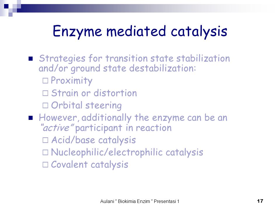 Aulani Biokimia Enzim Presentasi 1 17 Enzyme mediated catalysis Strategies for transition state stabilization and/or ground state destabilization:  Proximity  Strain or distortion  Orbital steering However, additionally the enzyme can be an active participant in reaction  Acid/base catalysis  Nucleophilic/electrophilic catalysis  Covalent catalysis