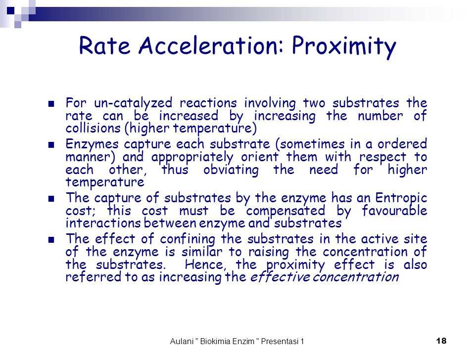 Aulani Biokimia Enzim Presentasi 1 18 Rate Acceleration: Proximity For un-catalyzed reactions involving two substrates the rate can be increased by increasing the number of collisions (higher temperature) Enzymes capture each substrate (sometimes in a ordered manner) and appropriately orient them with respect to each other, thus obviating the need for higher temperature The capture of substrates by the enzyme has an Entropic cost; this cost must be compensated by favourable interactions between enzyme and substrates The effect of confining the substrates in the active site of the enzyme is similar to raising the concentration of the substrates.