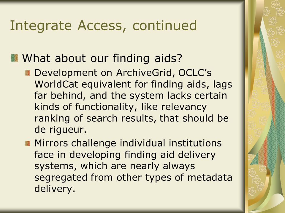 Integrate Access, continued What about our finding aids? Development on ArchiveGrid, OCLC's WorldCat equivalent for finding aids, lags far behind, and