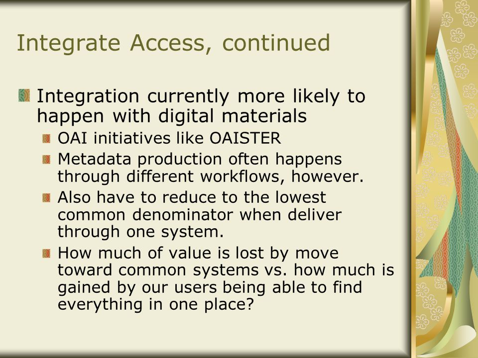 Integrate Access, continued Integration currently more likely to happen with digital materials OAI initiatives like OAISTER Metadata production often happens through different workflows, however.
