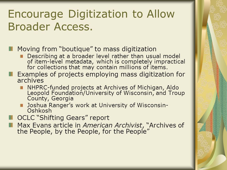 "Encourage Digitization to Allow Broader Access. Moving from ""boutique"" to mass digitization Describing at a broader level rather than usual model of i"