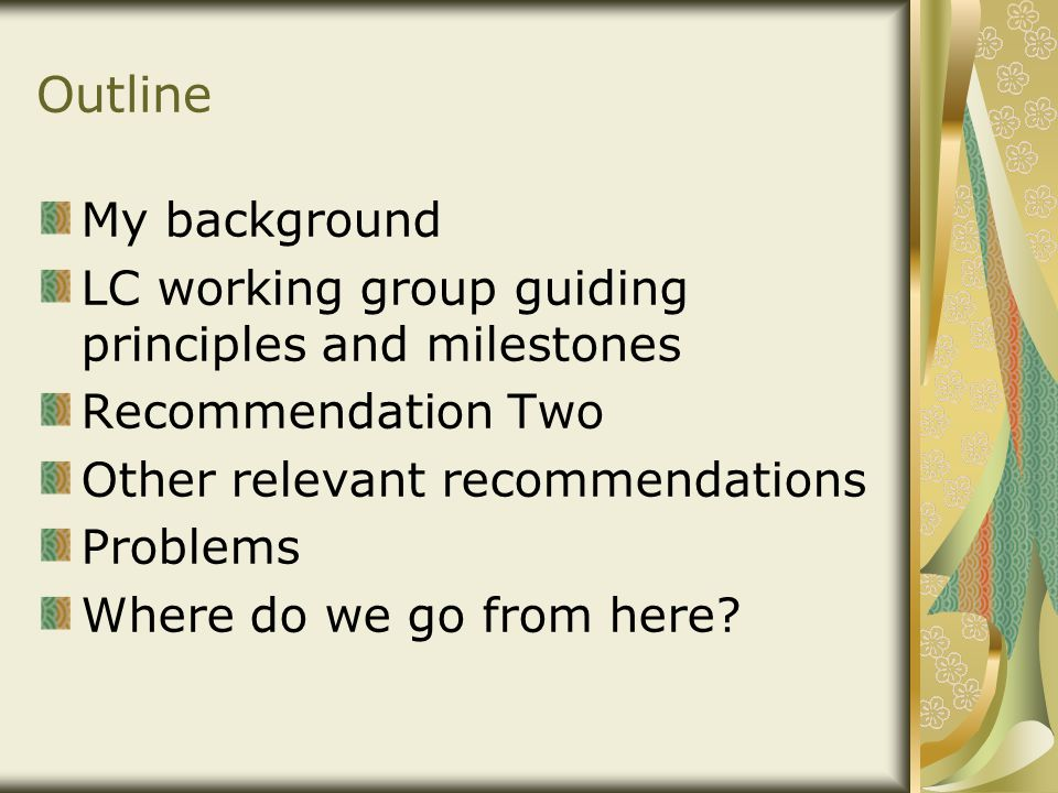 Outline My background LC working group guiding principles and milestones Recommendation Two Other relevant recommendations Problems Where do we go from here?
