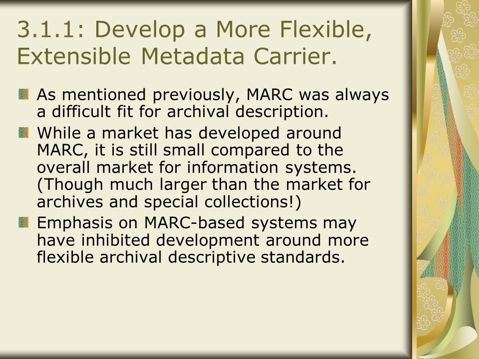3.1.1: Develop a More Flexible, Extensible Metadata Carrier. As mentioned previously, MARC was always a difficult fit for archival description. While