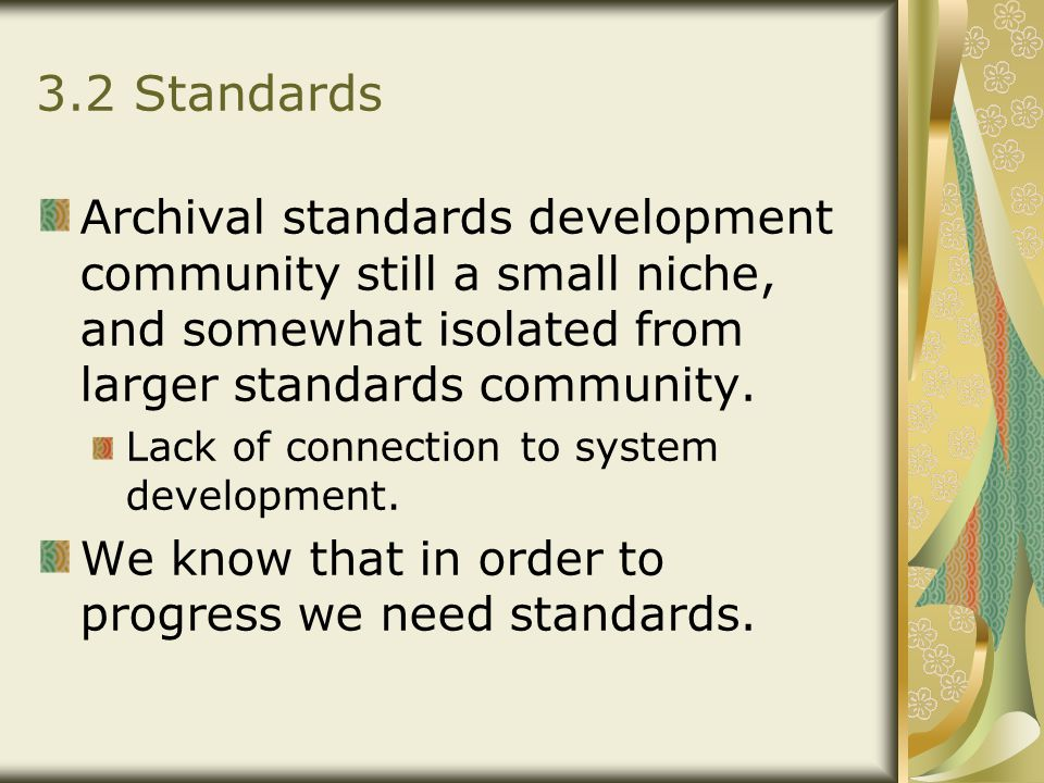 3.2 Standards Archival standards development community still a small niche, and somewhat isolated from larger standards community. Lack of connection