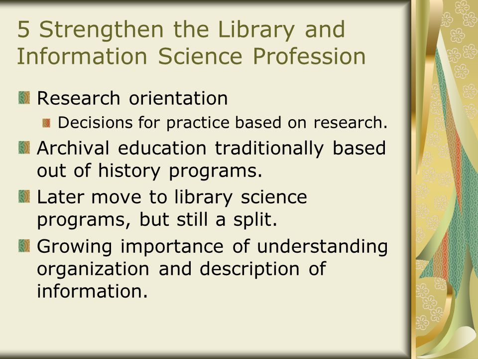 5 Strengthen the Library and Information Science Profession Research orientation Decisions for practice based on research.