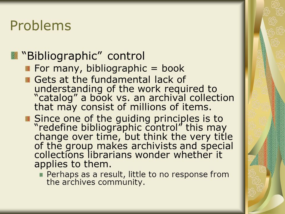 Problems Bibliographic control For many, bibliographic = book Gets at the fundamental lack of understanding of the work required to catalog a book vs.