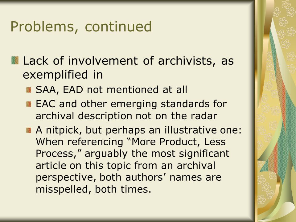 Problems, continued Lack of involvement of archivists, as exemplified in SAA, EAD not mentioned at all EAC and other emerging standards for archival description not on the radar A nitpick, but perhaps an illustrative one: When referencing More Product, Less Process, arguably the most significant article on this topic from an archival perspective, both authors' names are misspelled, both times.