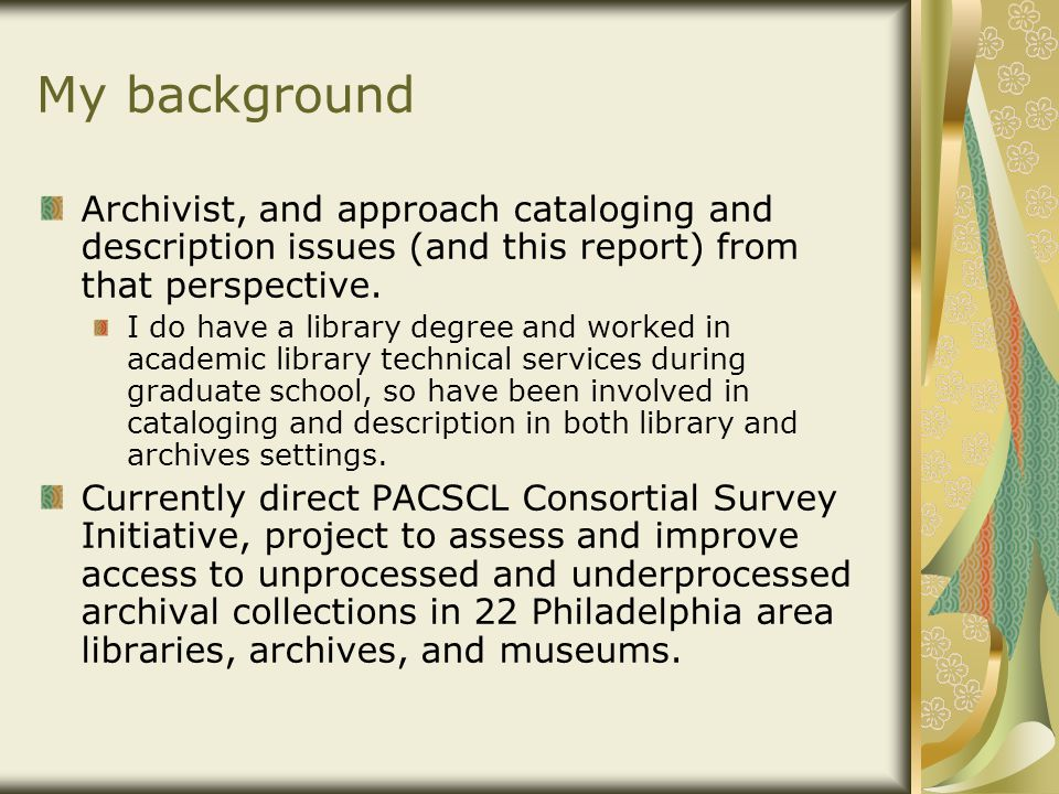 My background Archivist, and approach cataloging and description issues (and this report) from that perspective. I do have a library degree and worked