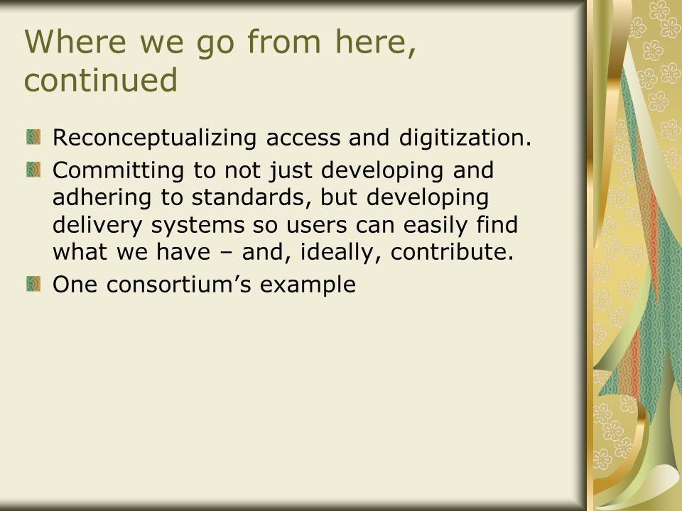 Where we go from here, continued Reconceptualizing access and digitization. Committing to not just developing and adhering to standards, but developin