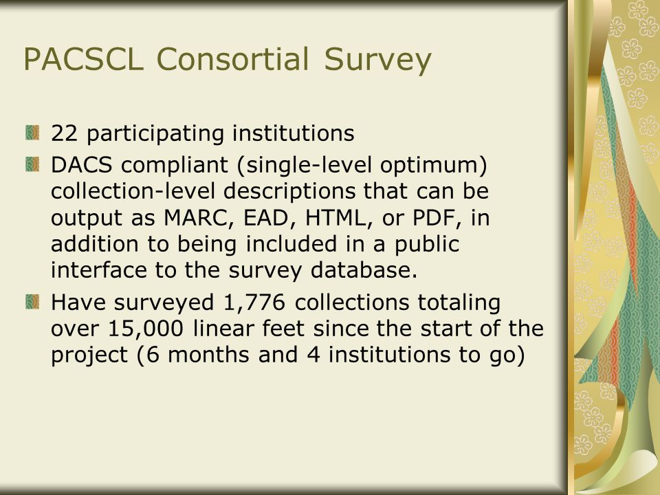 PACSCL Consortial Survey 22 participating institutions DACS compliant (single-level optimum) collection-level descriptions that can be output as MARC, EAD, HTML, or PDF, in addition to being included in a public interface to the survey database.