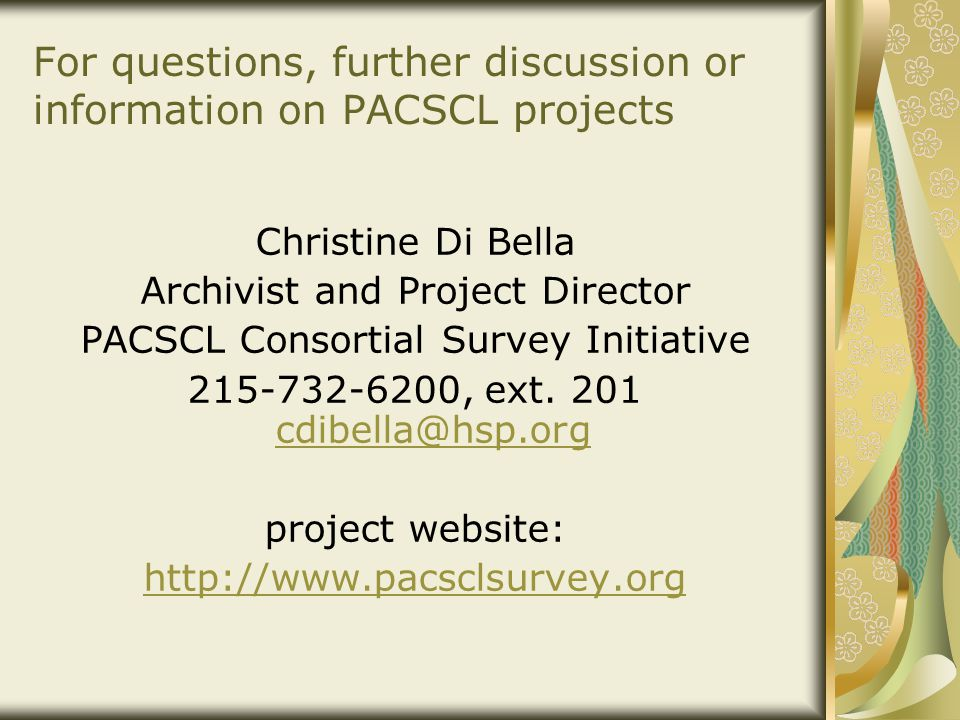 For questions, further discussion or information on PACSCL projects Christine Di Bella Archivist and Project Director PACSCL Consortial Survey Initiat