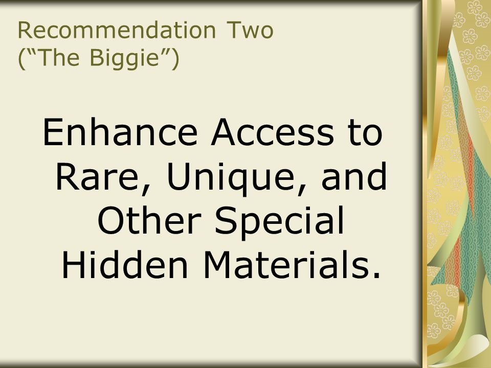 "Recommendation Two (""The Biggie"") Enhance Access to Rare, Unique, and Other Special Hidden Materials."