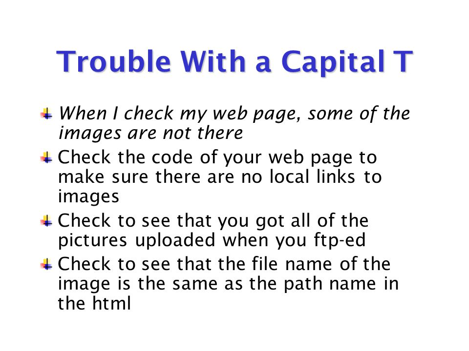 Yes, We've Got Trouble… My pictures won't work in the html editor Make sure they are either *.gif or *.jpg Make sure that their file names are no more