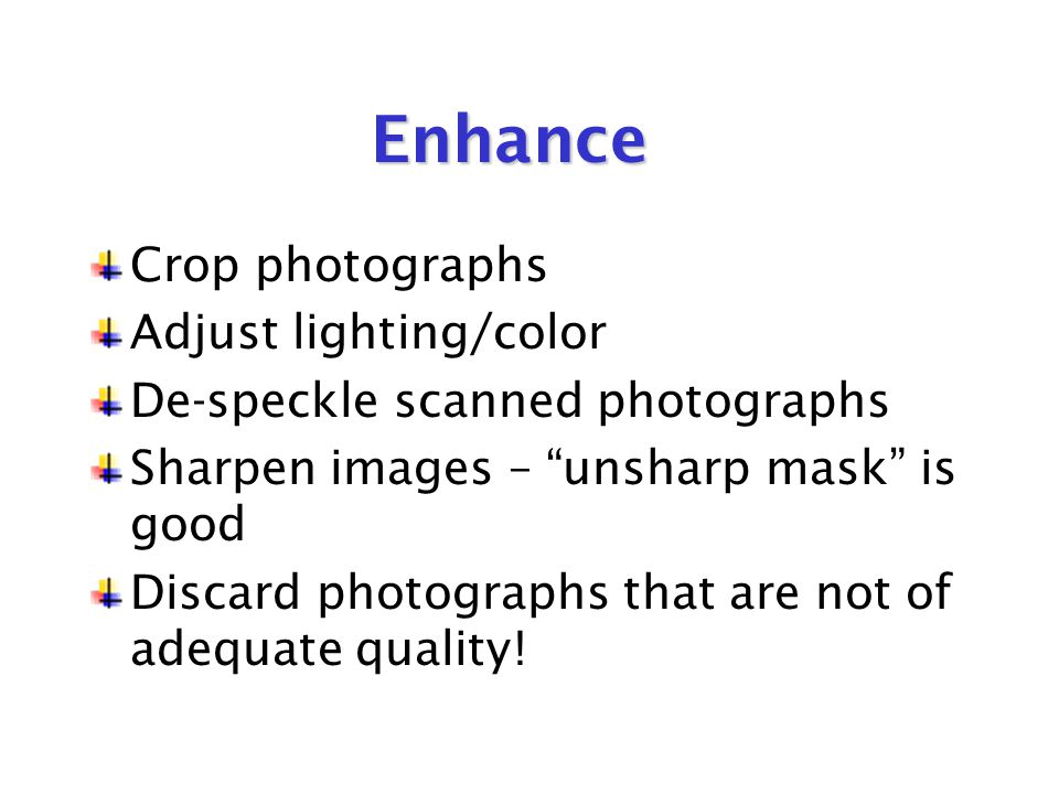 Enhance Crop photographs Adjust lighting/color De-speckle scanned photographs Sharpen images – unsharp mask is good Discard photographs that are not of adequate quality!