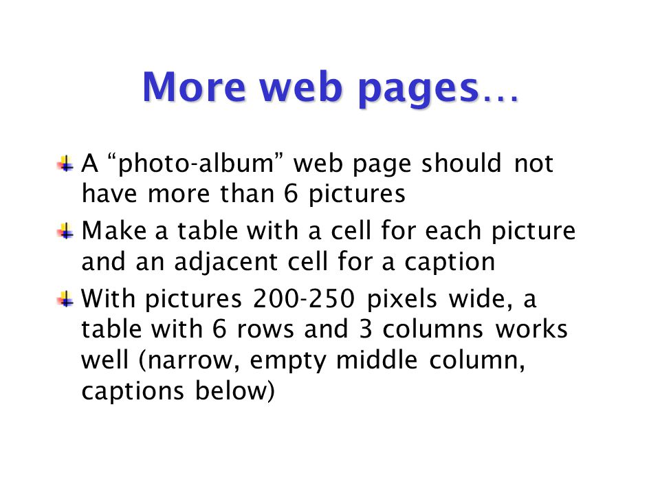 More web pages… A photo-album web page should not have more than 6 pictures Make a table with a cell for each picture and an adjacent cell for a caption With pictures 200-250 pixels wide, a table with 6 rows and 3 columns works well (narrow, empty middle column, captions below)