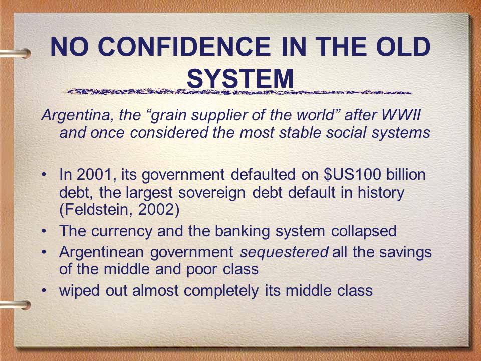 NO CONFIDENCE IN THE OLD SYSTEM Argentina, the grain supplier of the world after WWII and once considered the most stable social systems In 2001, its government defaulted on $US100 billion debt, the largest sovereign debt default in history (Feldstein, 2002) The currency and the banking system collapsed Argentinean government sequestered all the savings of the middle and poor class wiped out almost completely its middle class