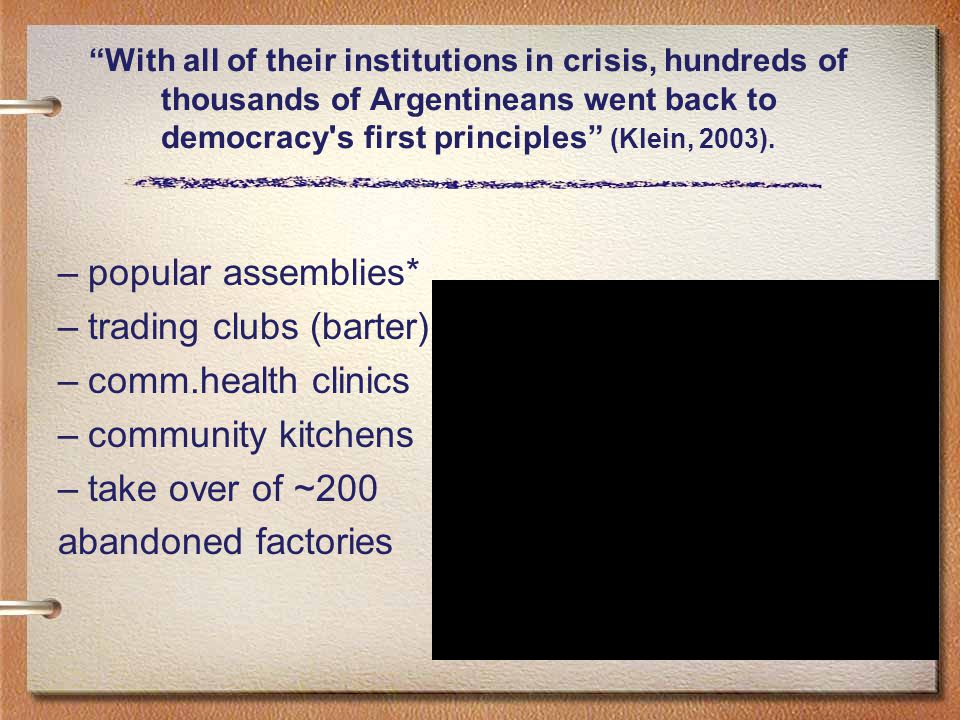With all of their institutions in crisis, hundreds of thousands of Argentineans went back to democracy s first principles (Klein, 2003).