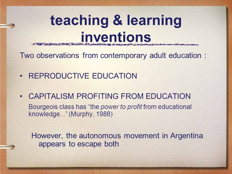 teaching & learning inventions Two observations from contemporary adult education : REPRODUCTIVE EDUCATION CAPITALISM PROFITING FROM EDUCATION Bourgeois class has the power to profit from educational knowledge... (Murphy, 1988) However, the autonomous movement in Argentina appears to escape both