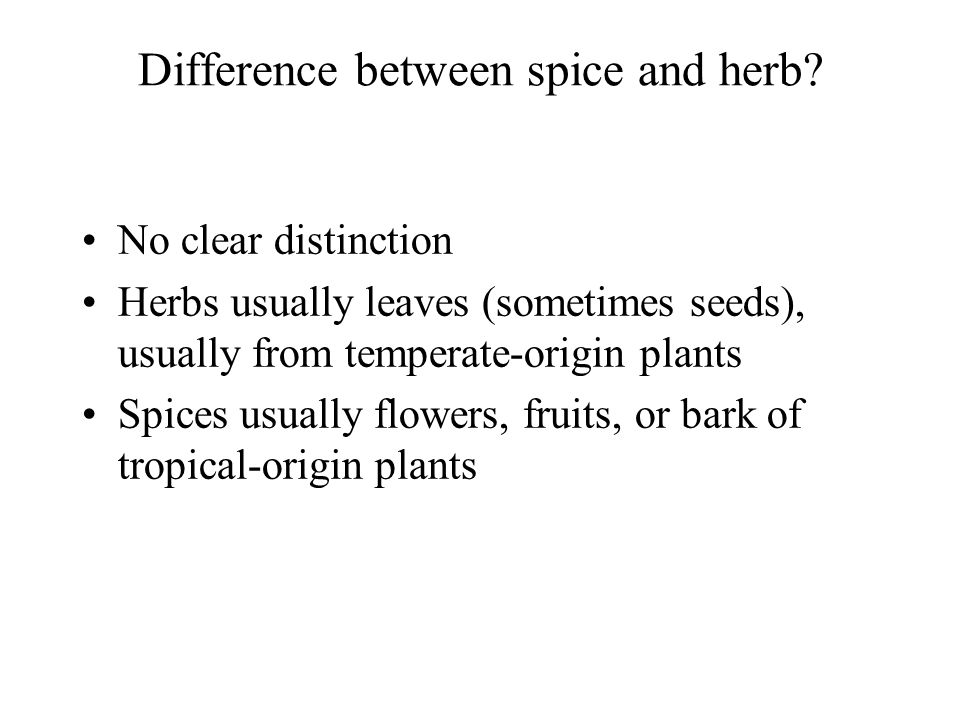 Difference between spice and herb? No clear distinction Herbs usually leaves (sometimes seeds), usually from temperate-origin plants Spices usually fl