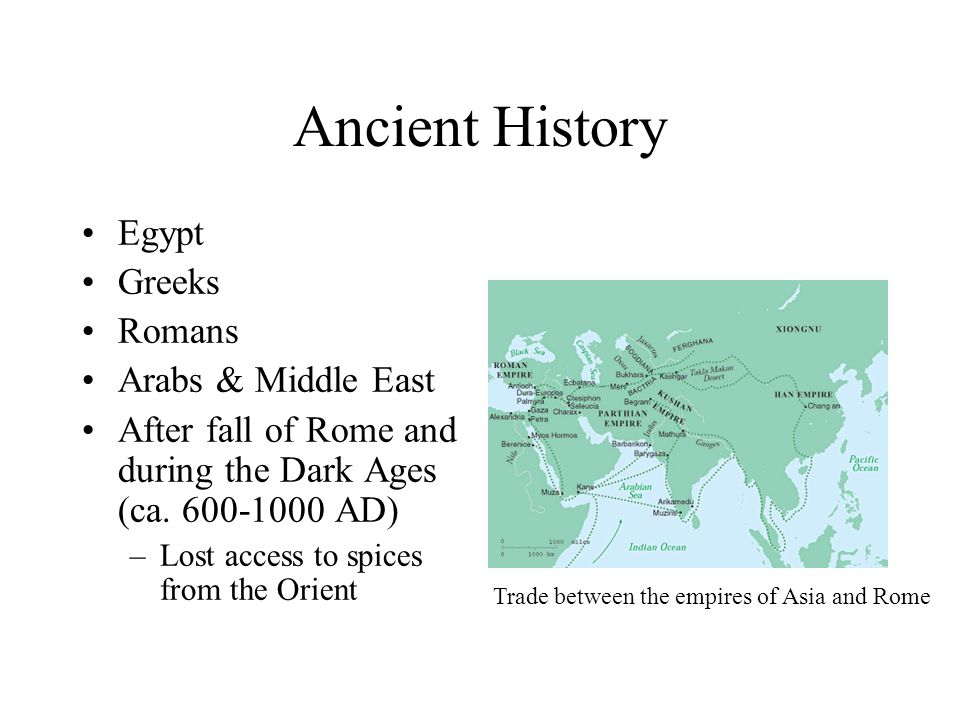 Ancient History Egypt Greeks Romans Arabs & Middle East After fall of Rome and during the Dark Ages (ca. 600-1000 AD) –Lost access to spices from the