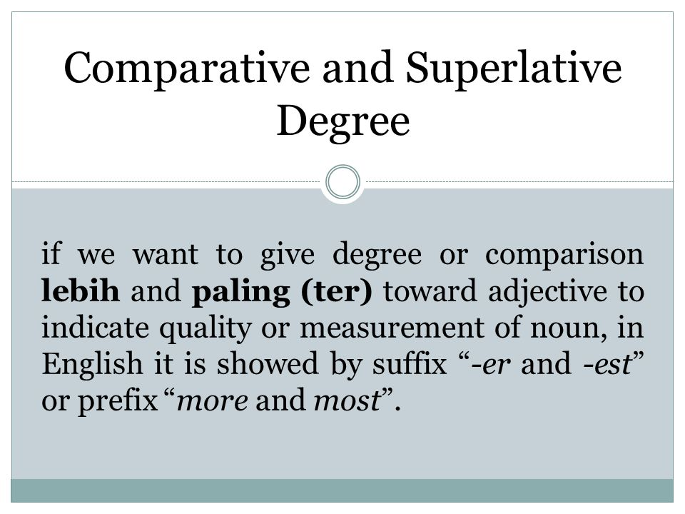 Comparative and Superlative Degree if we want to give degree or comparison lebih and paling (ter) toward adjective to indicate quality or measurement