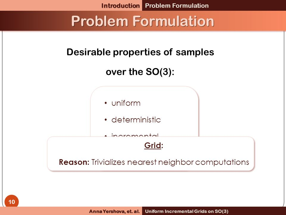 Problem Formulation uniform deterministic incremental grid structure uniform deterministic incremental grid structure Grid: Reason: Trivializes nearest neighbor computations Grid: Reason: Trivializes nearest neighbor computations 10 Desirable properties of samples over the SO(3):IntroductionProblem Formulation Anna Yershova, et.
