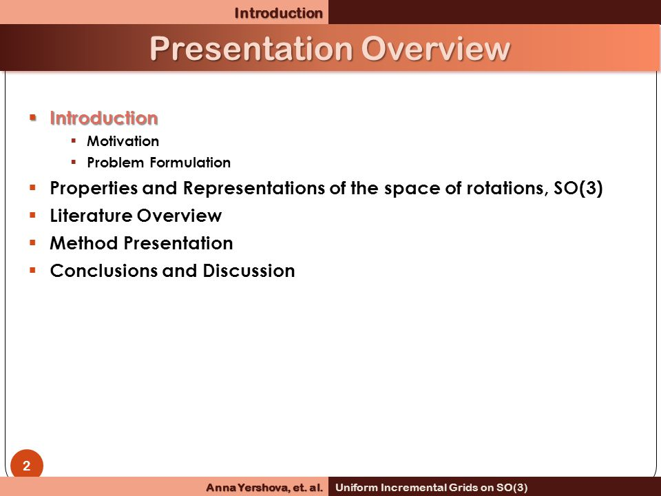  Introduction  Motivation  Problem Formulation  Properties and Representations of the space of rotations, SO(3)  Literature Overview  Method Presentation  Conclusions and DiscussionIntroduction Presentation Overview 2 Anna Yershova, et.
