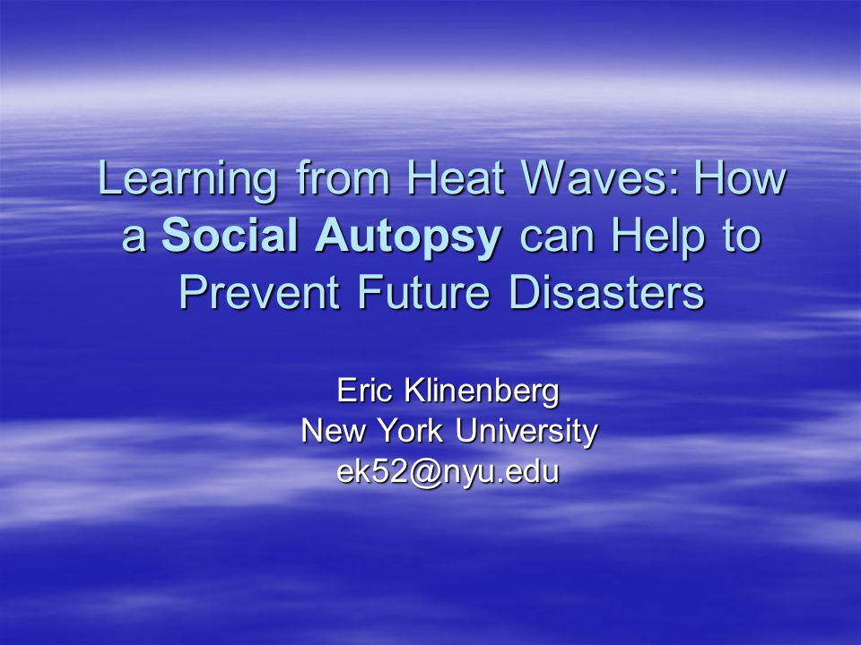 Learning from Heat Waves: How a Social Autopsy can Help to Prevent Future Disasters Eric Klinenberg New York University ek52@nyu.edu