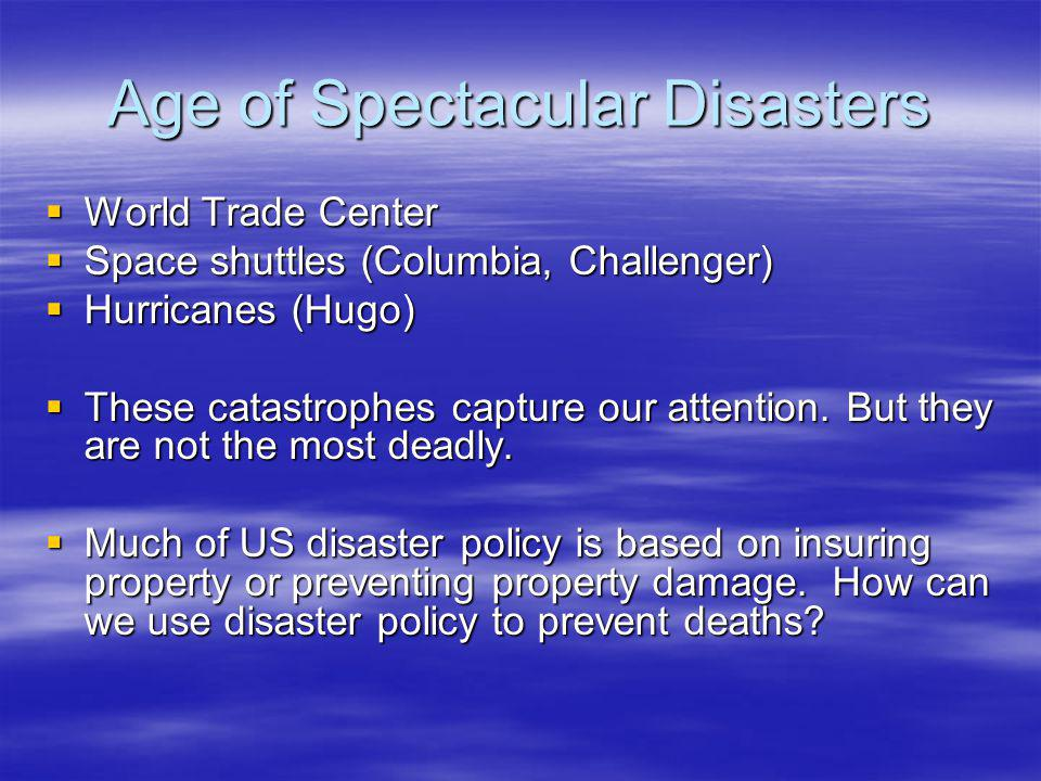Age of Spectacular Disasters  World Trade Center  Space shuttles (Columbia, Challenger)  Hurricanes (Hugo)  These catastrophes capture our attenti