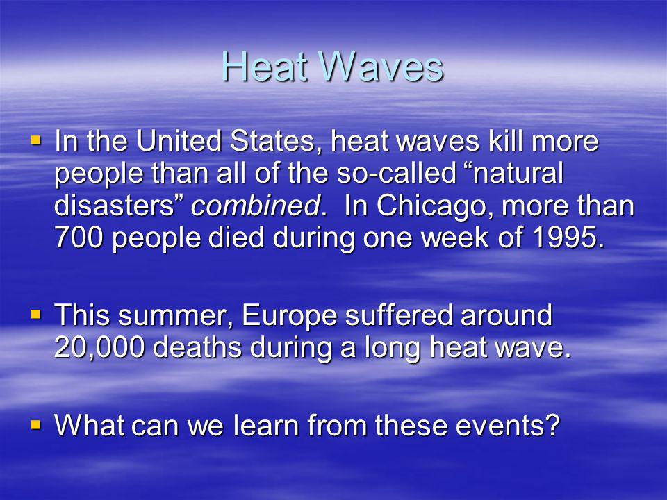 "Heat Waves  In the United States, heat waves kill more people than all of the so-called ""natural disasters"" combined. In Chicago, more than 700 peopl"