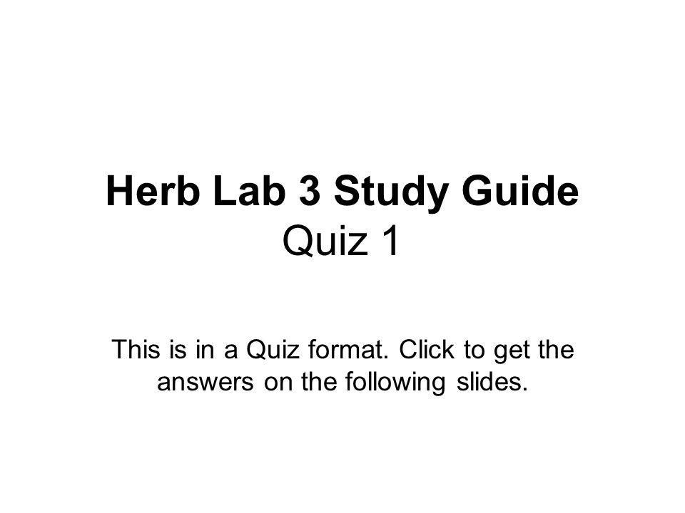 Herb Lab 3 Study Guide Quiz 1 This is in a Quiz format. Click to get the answers on the following slides.