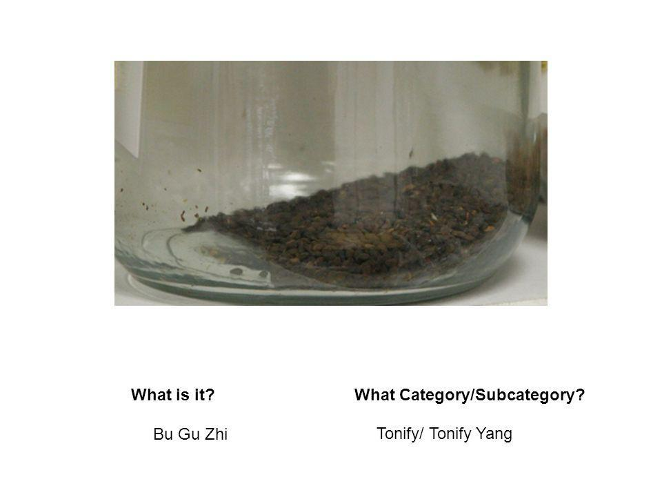 What is it?What Category/Subcategory? Bu Gu Zhi Tonify/ Tonify Yang