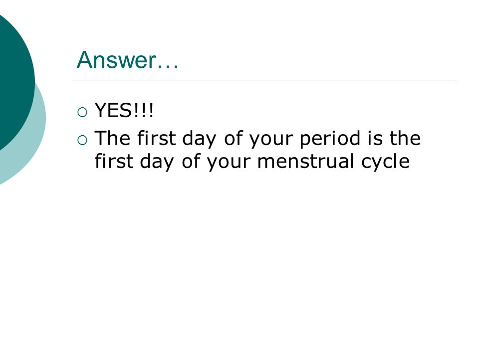 Answer… YYES!!! TThe first day of your period is the first day of your menstrual cycle