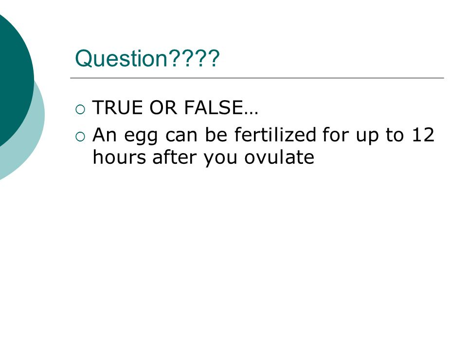Question  TRUE OR FALSE…  An egg can be fertilized for up to 12 hours after you ovulate