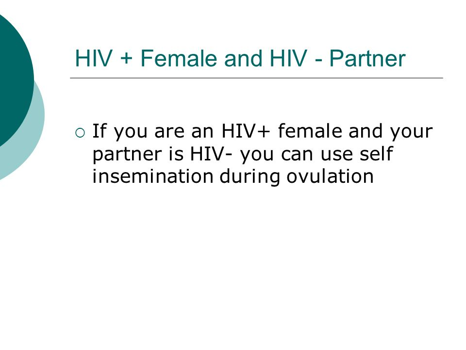 HIV + Female and HIV - Partner  If you are an HIV+ female and your partner is HIV- you can use self insemination during ovulation