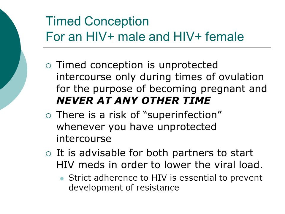 Timed Conception For an HIV+ male and HIV+ female  Timed conception is unprotected intercourse only during times of ovulation for the purpose of becoming pregnant and NEVER AT ANY OTHER TIME  There is a risk of superinfection whenever you have unprotected intercourse  It is advisable for both partners to start HIV meds in order to lower the viral load.
